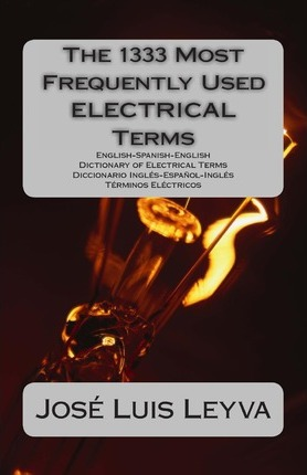 The 1333 Most Frequently Used Electrical Terms: English-Spanish-English Dictionary of Electrical Terms - Diccionario Ingles-Espanol-Ingles - Terminos Electricos