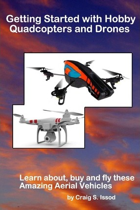 Getting Started with Hobby Quadcopters and Drones : Learn About, Buy and Fly These Amazing Aerial Vehicles