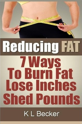 Reducing Fat : 7 Ways to Burn Fat Lose Inches & Shed Pounds