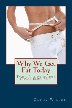 Why We Get Fat Today : Taking Positive Actions Toward Elimination – Cathy Wilson