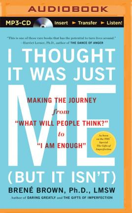 I Thought it Was Just Me but it Isnt : Making the Journey from What Will People Think? to I am Enough