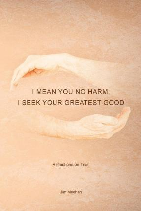 I Mean You No Harm; I Seek Your Greatest Good  Reflections on Trust