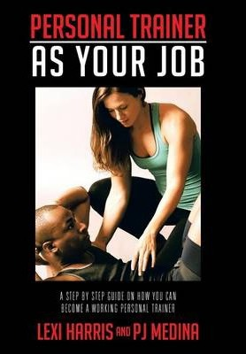 Personal Trainer as Your Job : A Step by Step Guide on How You Can Become A Working Personal Trainer