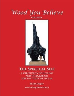 Wood You Believe  The Spiritual Self - A Spirituality of Healing and Integration for the Times We Live in