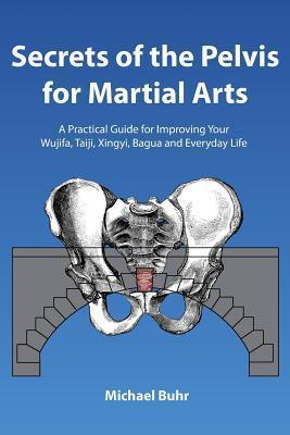 Secrets of the Pelvis for Martial Arts  A Practical Guide for Improving Your Wujifa, Taiji, Xingyi, Bagua and Everyday Life