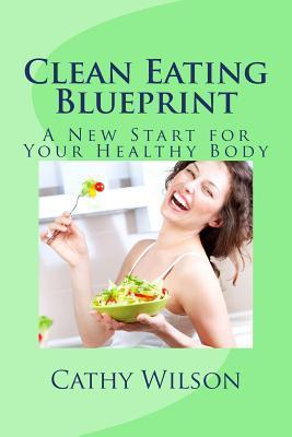 Clean Eating Blueprint : A New Start for Your Healthy Body