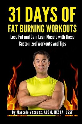 31 Days of Fat Burning Workouts : Lose Fat and Gain Lean Muscle with These Customized Workouts and Tips – Marcelo Vazquez