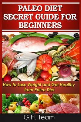 Paleo Diet Secret Guide for Beginners  How to Lose Weight and Get Healthy from Paleo Diet