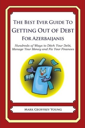 The Best Ever Guide to Getting Out of Debt for Azerbaijanis: Hundreds of Ways to Ditch Your Debt, Manage Your Money and Fix Your Finances