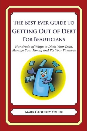The Best Ever Guide to Getting Out of Debt for Beauticians: Hundreds of Ways to Ditch Your Debt, Manage Your Money and Fix Your Finances