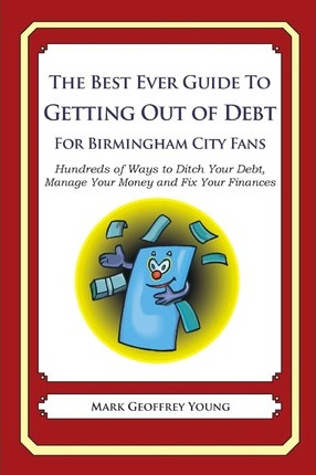 The Best Ever Guide to Getting Out of Debt for Birmingham City Fans : Hundreds of Ways to Ditch Your Debt, Manage Your Money and Fix Your Finances