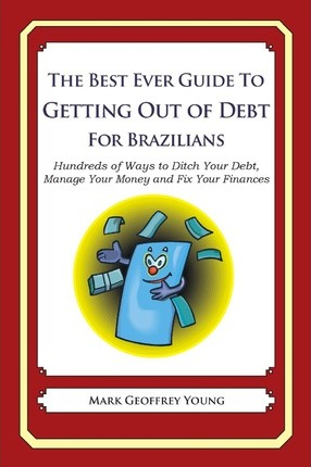 The Best Ever Guide to Getting Out of Debt for Brazilians: Hundreds of Ways to Ditch Your Debt, Manage Your Money and Fix Your Finances