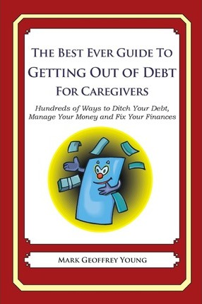 The Best Ever Guide to Getting Out of Debt for Caregivers: Hundreds of Ways to Ditch Your Debt, Manage Your Money and Fix Your Finances