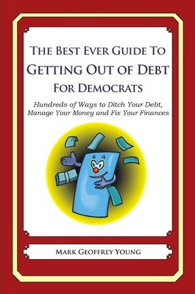 The Best Ever Guide to Getting Out of Debt for Democrats: Hundreds of Ways to Ditch Your Debt, Manage Your Money and Fix Your Finances