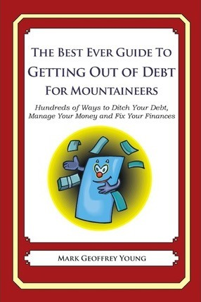 The Best Ever Guide to Getting Out of Debt for Mountaineers: Hundreds of Ways to Ditch Your Debt, Manage Your Money and Fix Your Finances