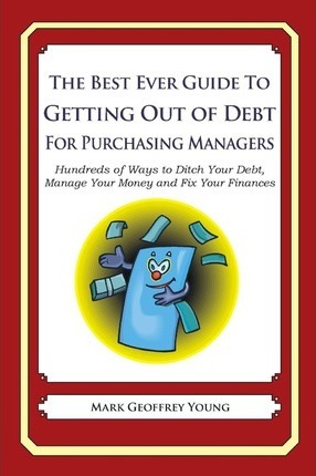 The Best Ever Guide to Getting Out of Debt for Purchasing Managers: Hundreds of Ways to Ditch Your Debt, Manage Your Money and Fix Your Finances