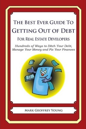 The Best Ever Guide to Getting Out of Debt for Real Estate Developers: Hundreds of Ways to Ditch Your Debt, Manage Your Money and Fix Your Finances