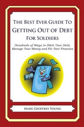 The Best Ever Guide to Getting Out of Debt for Soldiers: Hundreds of Ways to Ditch Your Debt, Manage Your Money and Fix Your Finances