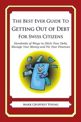 The Best Ever Guide to Getting Out of Debt for Swiss Citizens: Hundreds of Ways to Ditch Your Debt, Manage Your Money and Fix Your Finances