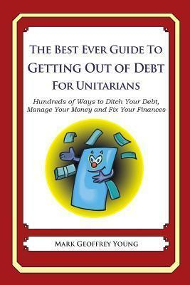 The Best Ever Guide to Getting Out of Debt for Unitarians : Hundreds of Ways to Ditch Your Debt, Manage Your Money and Fix Your Finances