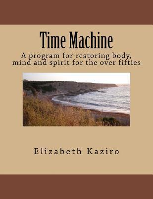 Time Machine : A Program for Restoring Body, Mind and Spirit for the Over Fifties