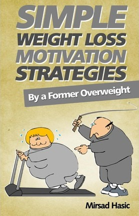 Simple Weight Loss Motivation Strategies : The Best Quick and Easy Ways Get Rid of Your Extra Pounds, Increase Your Motivation and Stay Healthy! – Mirsad Hasic