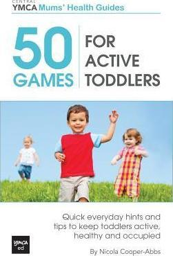 50 Games for Active Toddlers: Quick Everyday Hints and Tips to Keep Toddlers Active, Healthy and Occupied