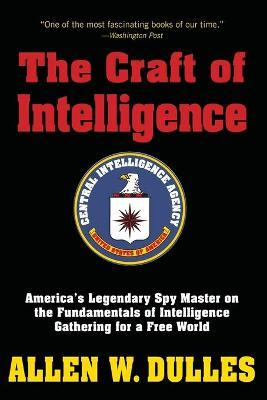 The Craft of Intelligence : America's Legendary Spy Master on the Fundamentals of Intelligence Gathering for a Free World