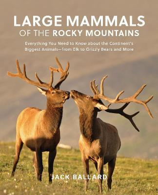 Large Mammals of the Rocky Mountains: Everything You Need to Know about the Continent's Largest Mammals-from Elk to Grizzly Bears and More
