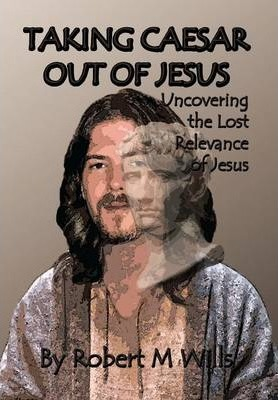 Taking Caesar Out of Jesus  Uncovering the Lost Relevance of Jesus