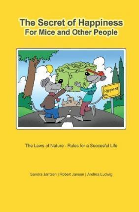 The Secret of Happiness for Mice and Other People: The Laws of Nature - Rules for a Successful Life