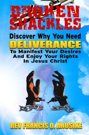 Broken Shackles : Discover Why You Need Deliverance to Manifest Your Desires and Enjoy Your Rights in Christ