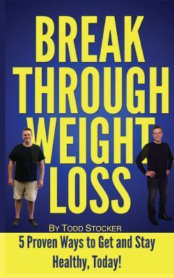 Break Through Weight Loss : 5 Proven Ways to Get and Stay Healthy, Today! – Todd Stocker