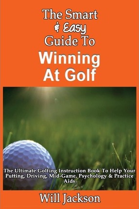 The Smart & Easy Guide to Winning at Golf : The Ultimate Golfing Instruction Book to Help Your Putting, Driving, Mid-Game, Psychology & Practice AIDS