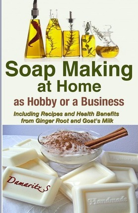 Soap Making at Home as a Hobby or a Business : Including Recipes and Health Benefits from Ginger Root and Goat's Milk