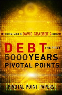 Debt the First 5000 Years Pivotal Points - The Pivotal Guide to David Graeber's Celebrated Book