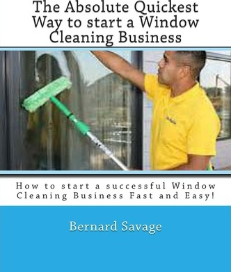 The Absolute Quickest Way to Start a Window Cleaning Business : How to Start a Successful Window Cleaning Business Fast and Easy!