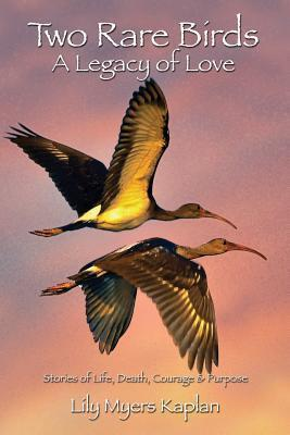 Two Rare Birds a Legacy of Love  Stories of Life, Death, Courage & Purpose