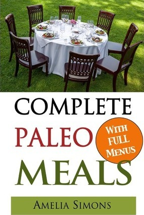 Complete Paleo Meals : A Paleo Cookbook Featuring Paleo Comfort Foods – Recipes for an Appetizer, Entree, Side Dishes and Dessert in Every Meal – Amelia Simons