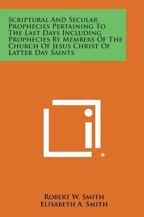 Scriptural and Secular Prophecies Pertaining to the Last Days Including Prophecies by Members of the Church of Jesus Christ of Latter Day Saints