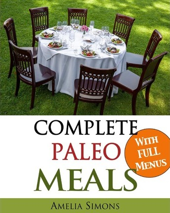 Complete Paleo Meals : A Paleo Cookbook Featuring Paleo Comfort Foods – Recipes for an Appetizer, Entree, Side Dishes, and Dessert in Every Meal (Large Print Edition) – Amelia Simons