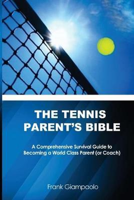 The Tennis Parent's Bible : A Comprehensive Survival Guide to Becoming a World Class Tennis Parent (or Coach)