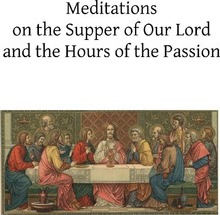 Meditations on the Supper of Our Lord and the Hours of the Passion