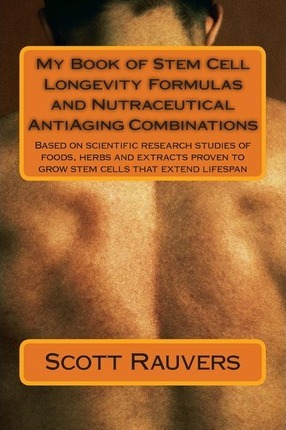 My Book of Stem Cell Longevity Formulas and Nutraceutical Antiaging Combinations : Based on Scientific Research Studies of Foods, Herbs and Extracts Proven to Grow Stem Cells That Extend Lifespan