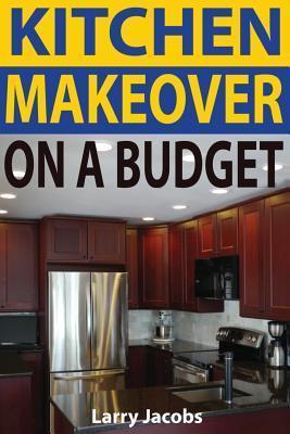 Kitchen Makeover on a Budget  A Step--Step Guide to Getting a Whole New Kitchen for Less