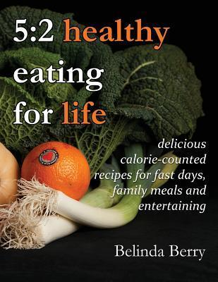 5: 2 Healthy Eating for Life: Delicious Calorie-Counted Recipes for Fast Days, Family Meals and Entertaining