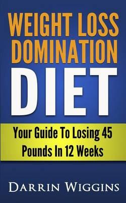Weight Loss Domination Diet : Your Guide to Losing 45 Pounds in 12 Weeks – Darrin Wiggins