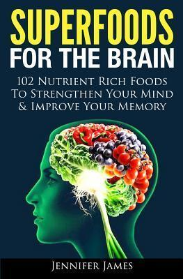 Superfoods for the Brain : 102 Nutrient Rich Foods to Strengthen Your Mind & Improve Your Memory – Jennifer James