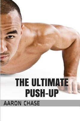 The Ultimate Push-Up : From the Basics, to the Handstand Push-Up – What You Need to Know… – Aaron Chase