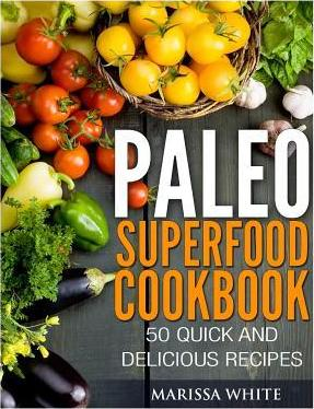 Paleo Superfood Cookbook : 50 Quick and Delicious Recipes